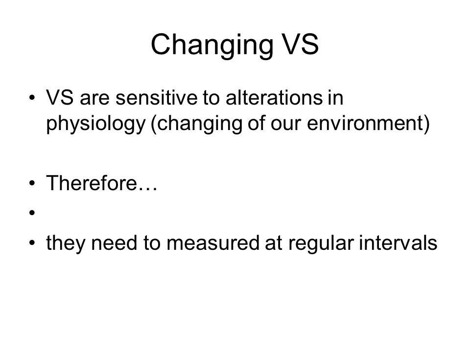 Changing VS VS are sensitive to alterations in physiology (changing of our environment) Therefore…