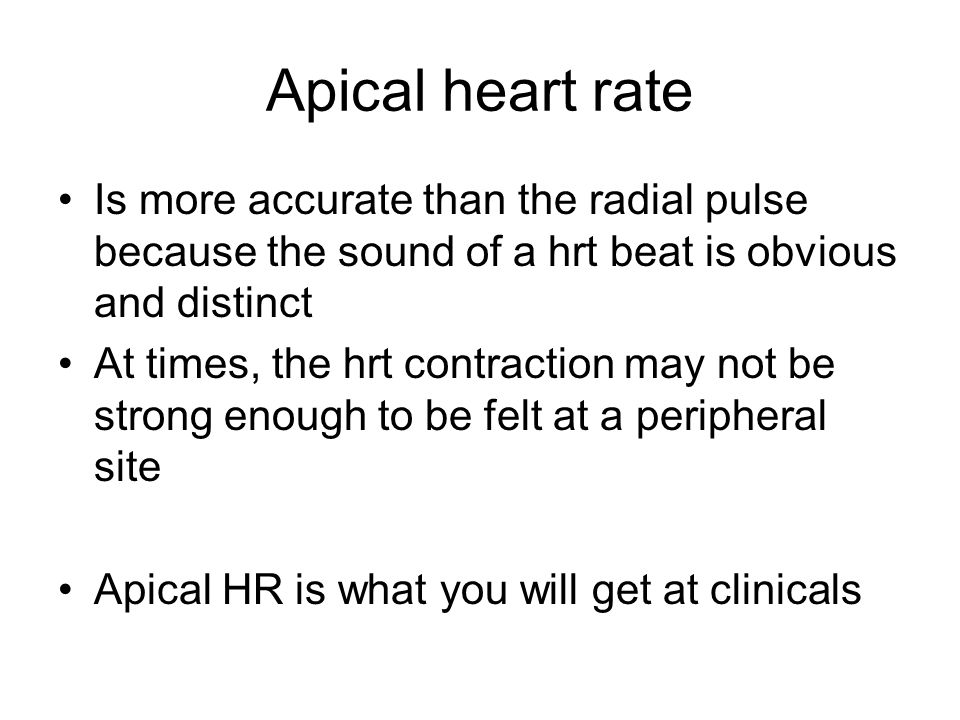 Apical heart rate Is more accurate than the radial pulse because the sound of a hrt beat is obvious and distinct.