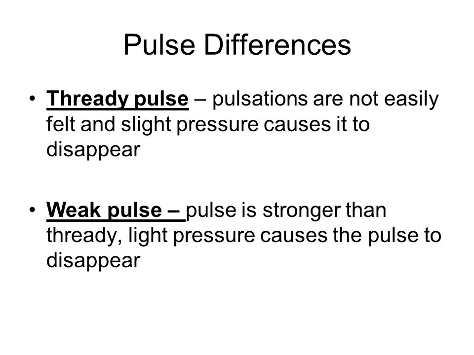 Pulse Differences Thready pulse – pulsations are not easily felt and slight pressure causes it to disappear.