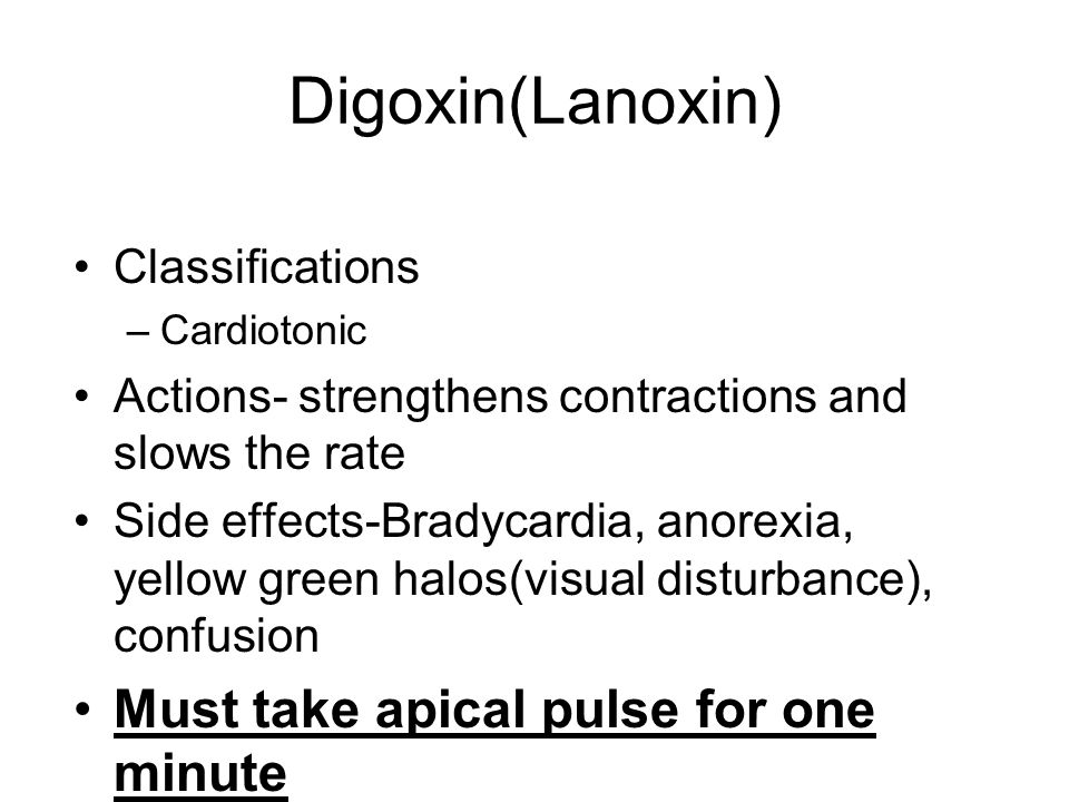Digoxin(Lanoxin) Must take apical pulse for one minute Classifications