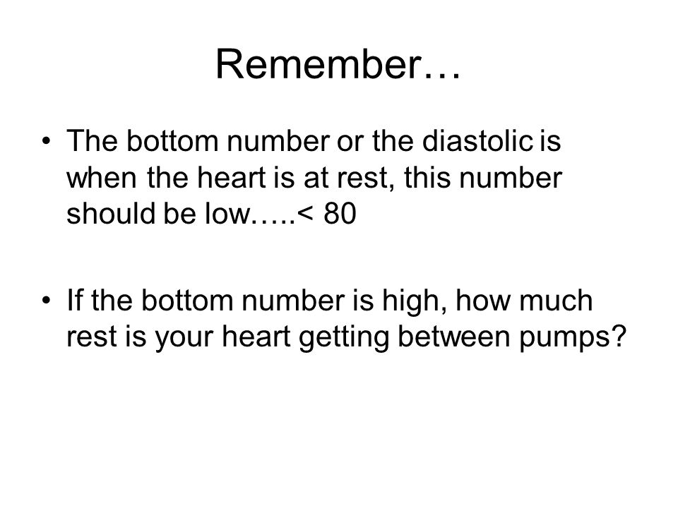 Remember… The bottom number or the diastolic is when the heart is at rest, this number should be low…..< 80.