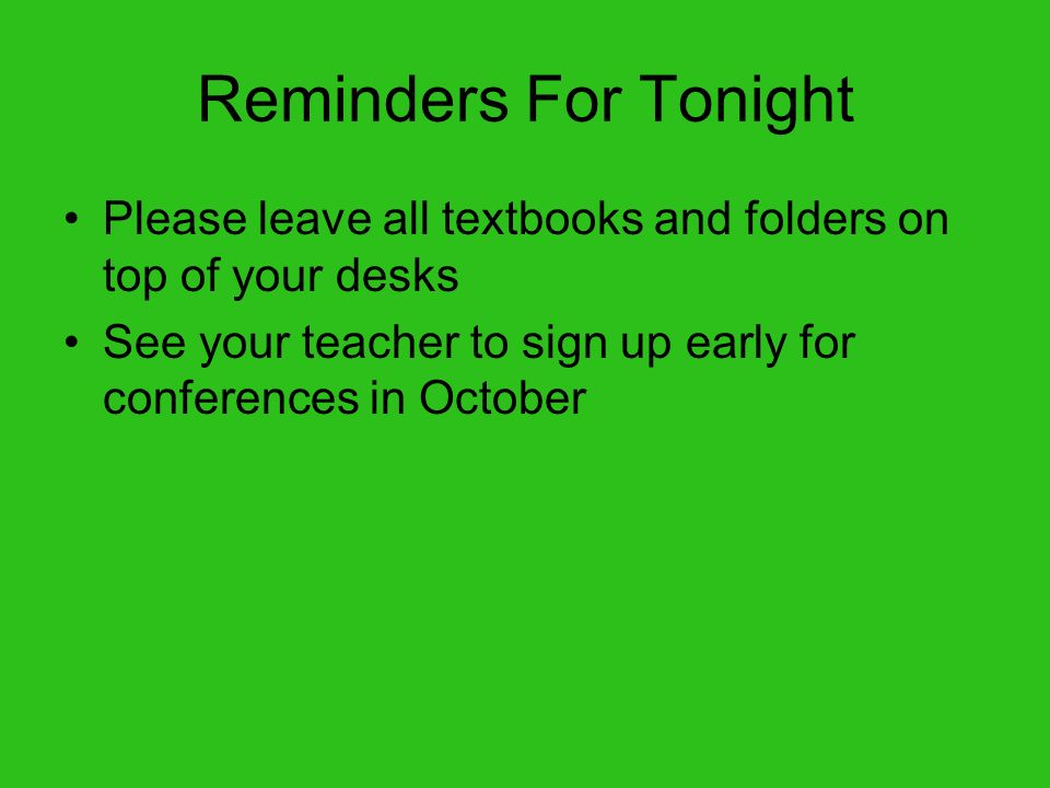 Reminders For Tonight Please leave all textbooks and folders on top of your desks.