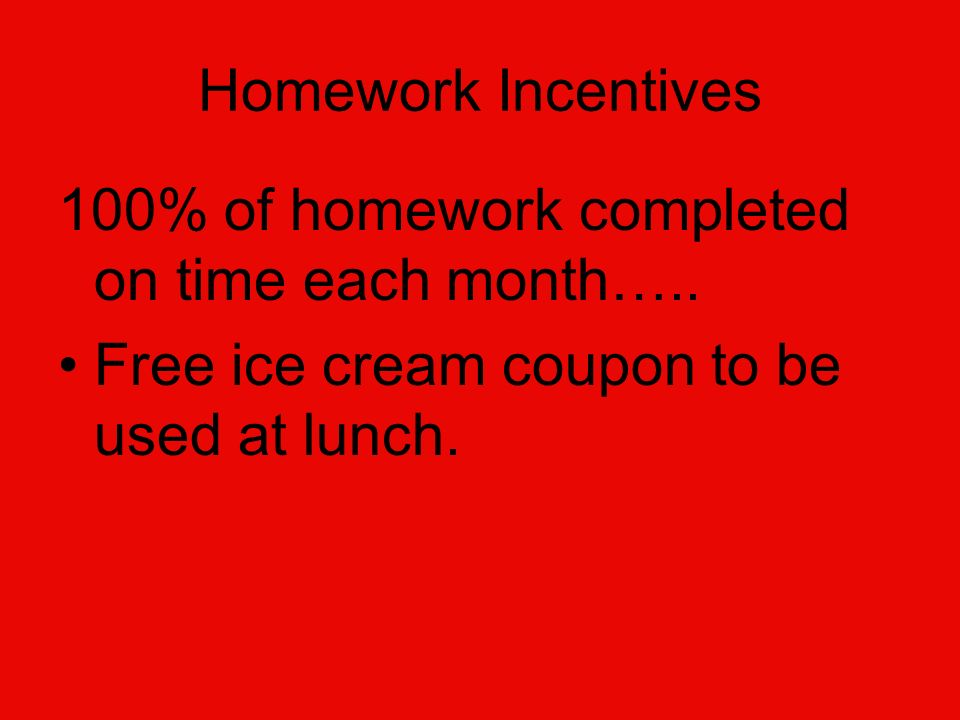 Homework Incentives 100% of homework completed on time each month…..