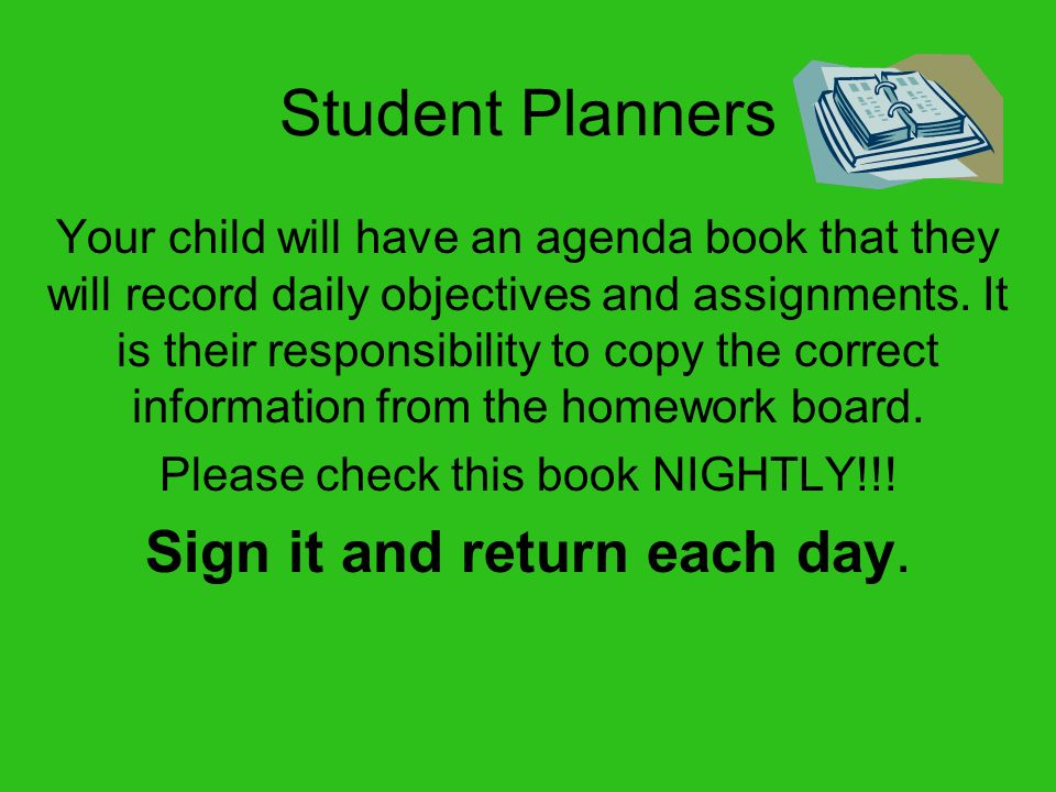 Student Planners Sign it and return each day.