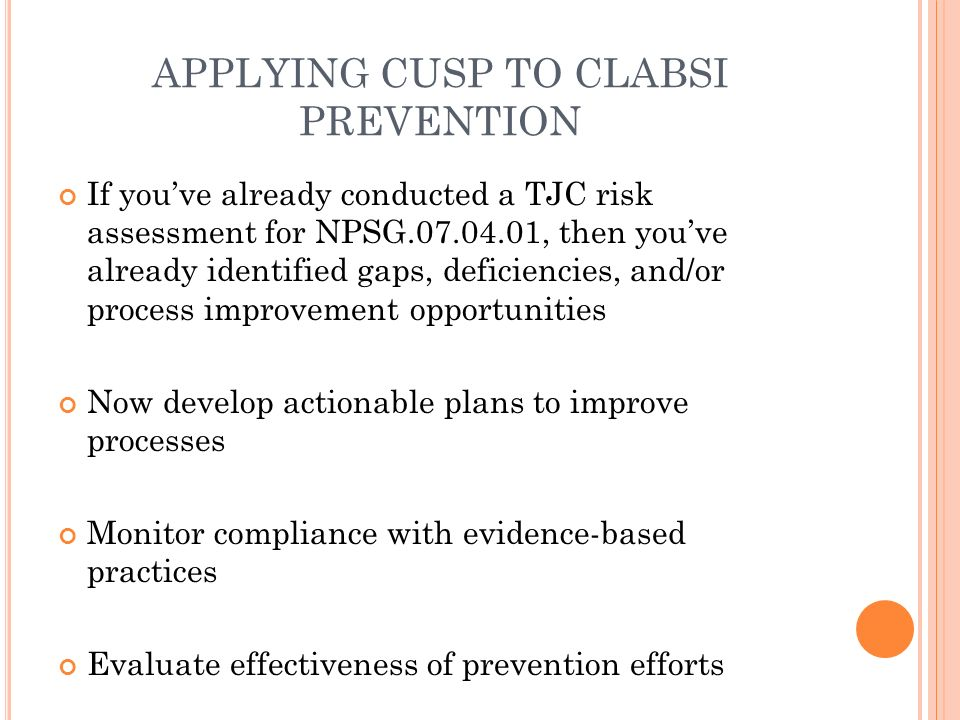 clabsi prevention practices In order to assess compliance with clabsi prevention guidelines, researchers documented attitudes and practices in intensive care units (icus) between june and october 2015 medical doctors and nurses working in icus worldwide completed an online questionnaire designed to investigate central line insertion and maintenance practices as well as .