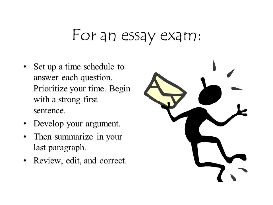 For an essay exam: Set up a time schedule to answer each question. Prioritize your time. Begin with a strong first sentence.