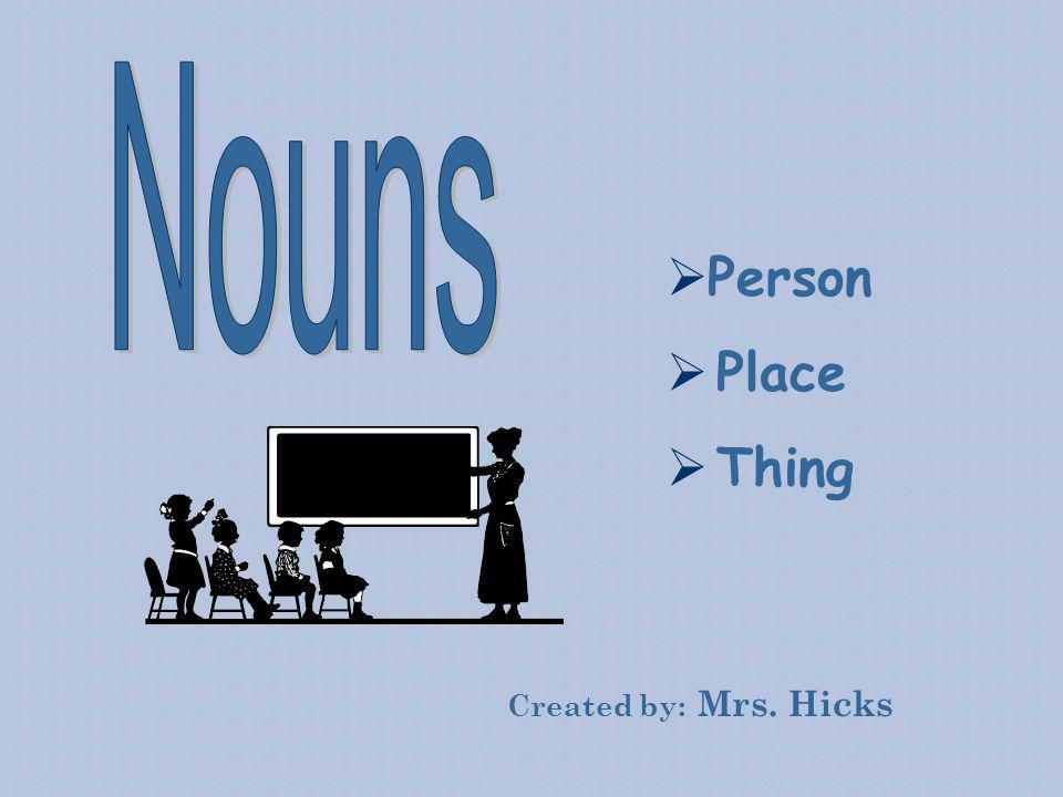 Nouns Person Place Thing Created by: Mrs. Hicks