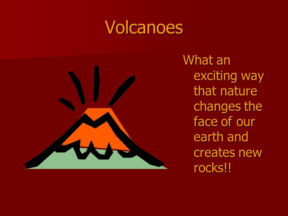 Volcanoes What an exciting way that nature changes the face of our earth and creates new rocks!!