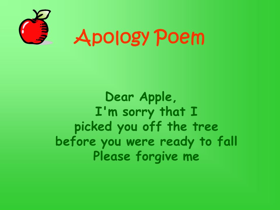 Apology Poem Dear Apple, I m sorry that I picked you off the tree before you were ready to fall Please forgive me.