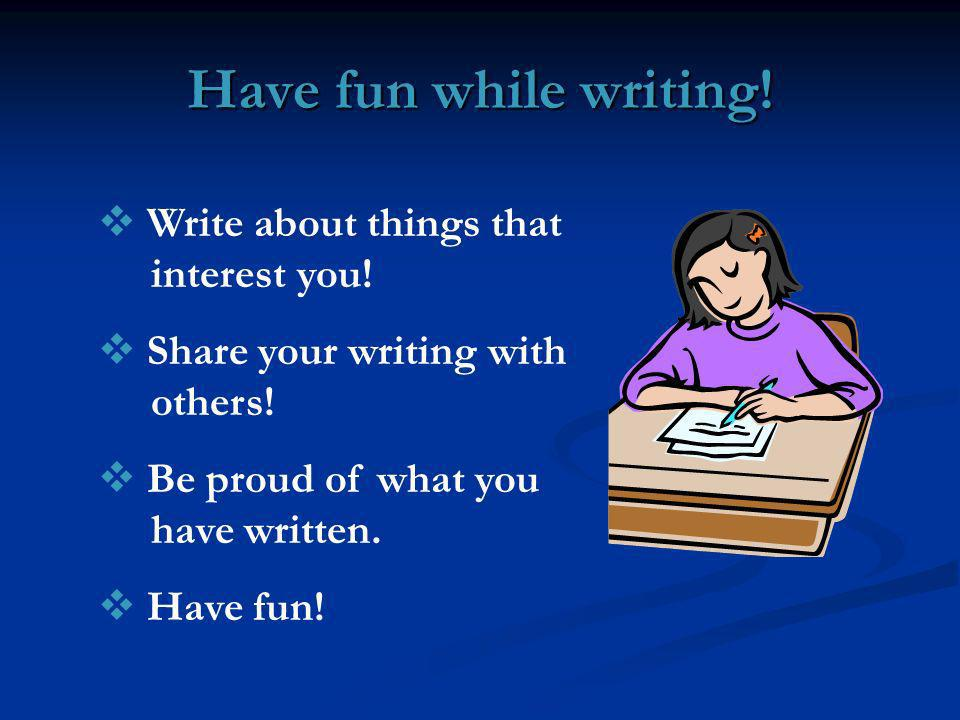 Have fun while writing! Write about things that interest you!