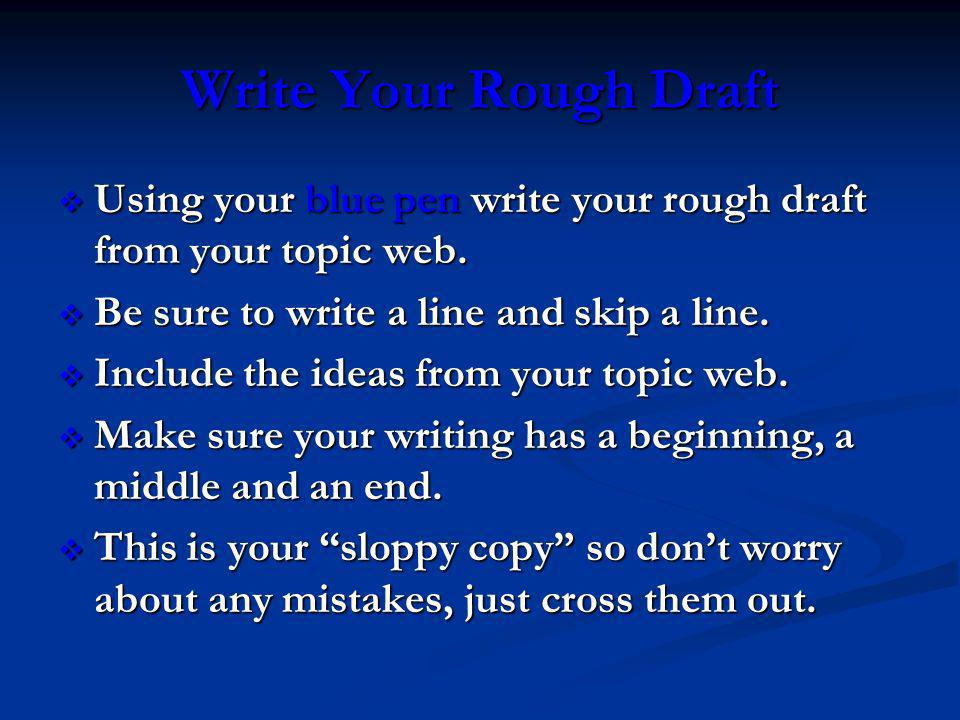 Write Your Rough Draft Using your blue pen write your rough draft from your topic web. Be sure to write a line and skip a line.
