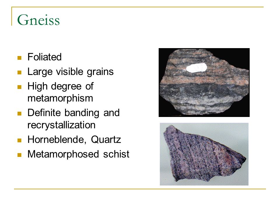 Gneiss Foliated Large visible grains High degree of metamorphism