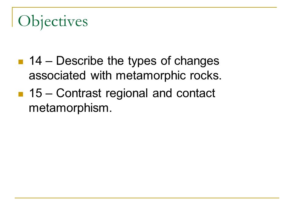 Objectives 14 – Describe the types of changes associated with metamorphic rocks.