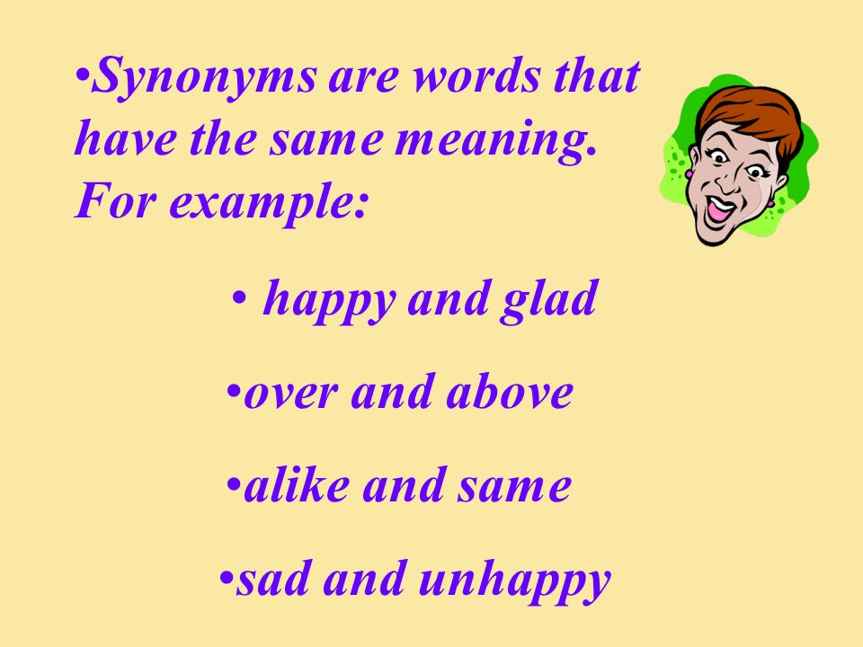 Synonyms are words that have the same meaning. For example: