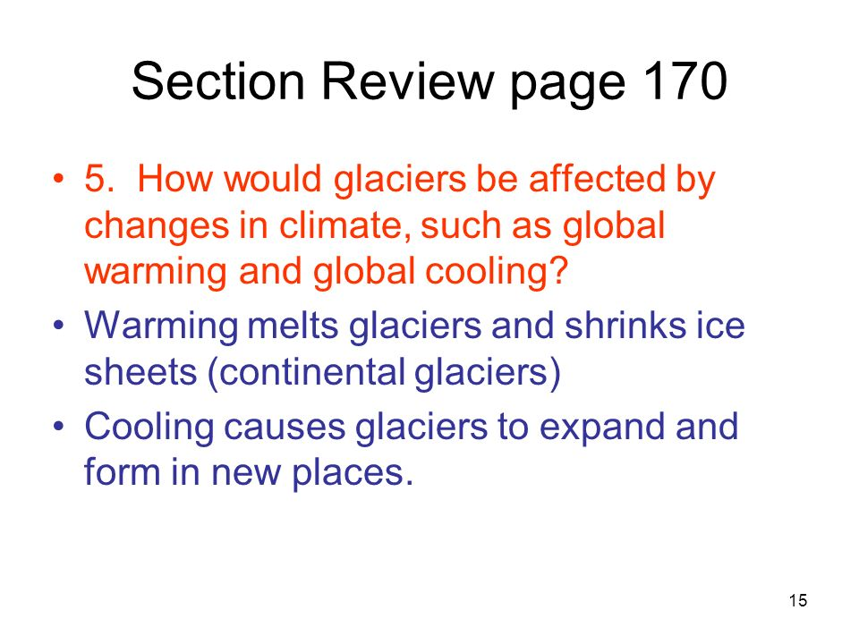 Section Review page 170 5. How would glaciers be affected by changes in climate, such as global warming and global cooling