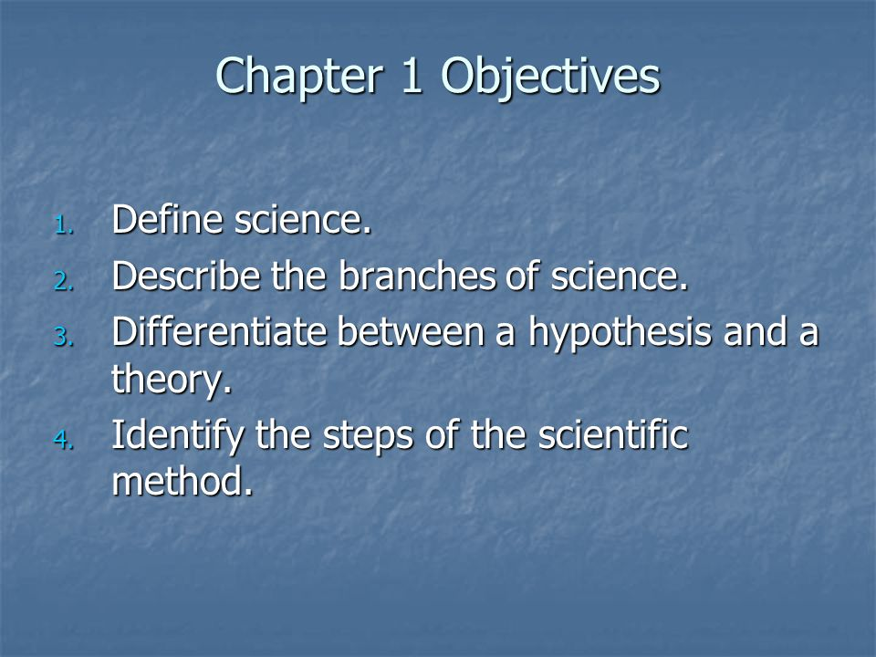 Chapter 1 Objectives Define science. Describe the branches of science.