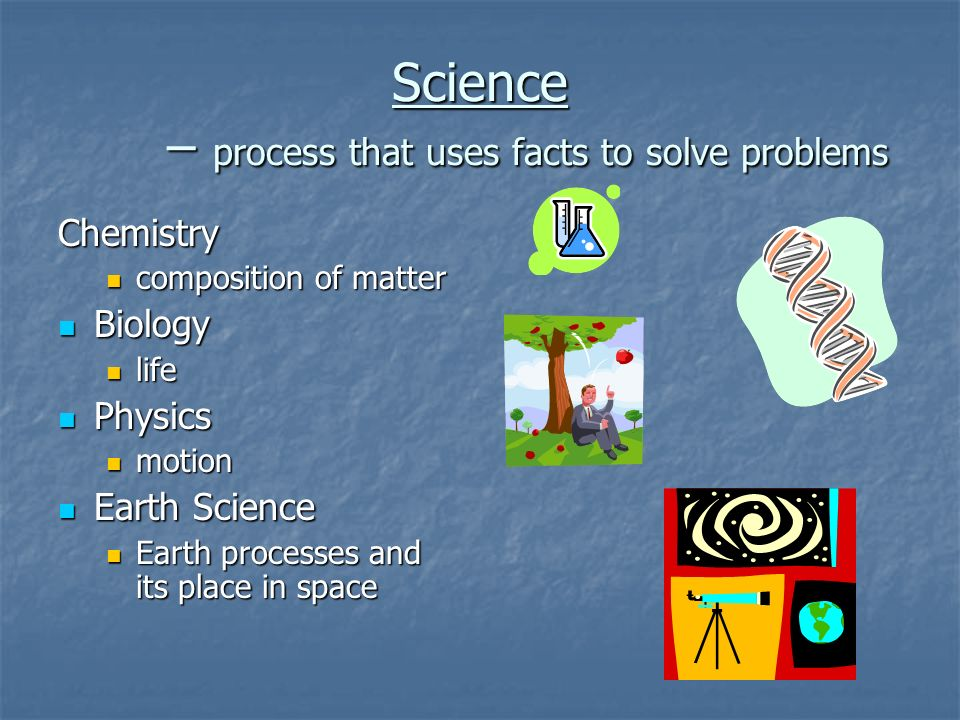 Science – process that uses facts to solve problems