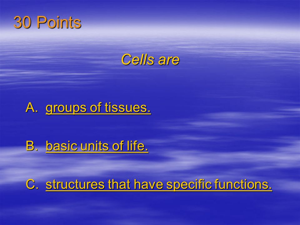 30 Points Cells are groups of tissues. basic units of life.