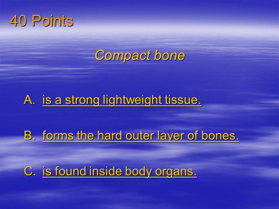 40 Points Compact bone is a strong lightweight tissue.
