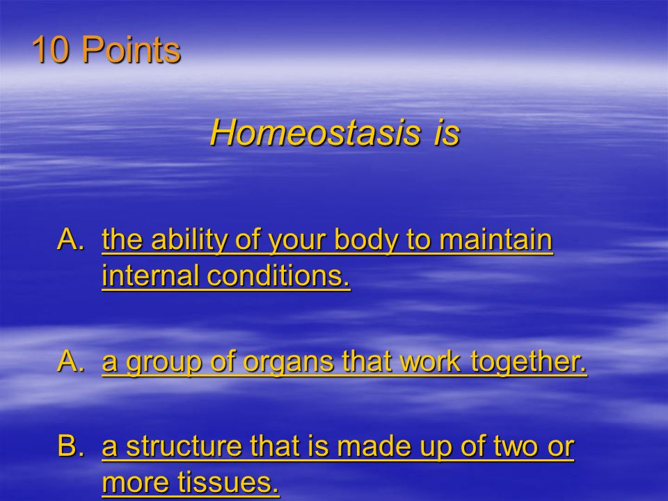 10 Points Homeostasis is. the ability of your body to maintain internal conditions. a group of organs that work together.