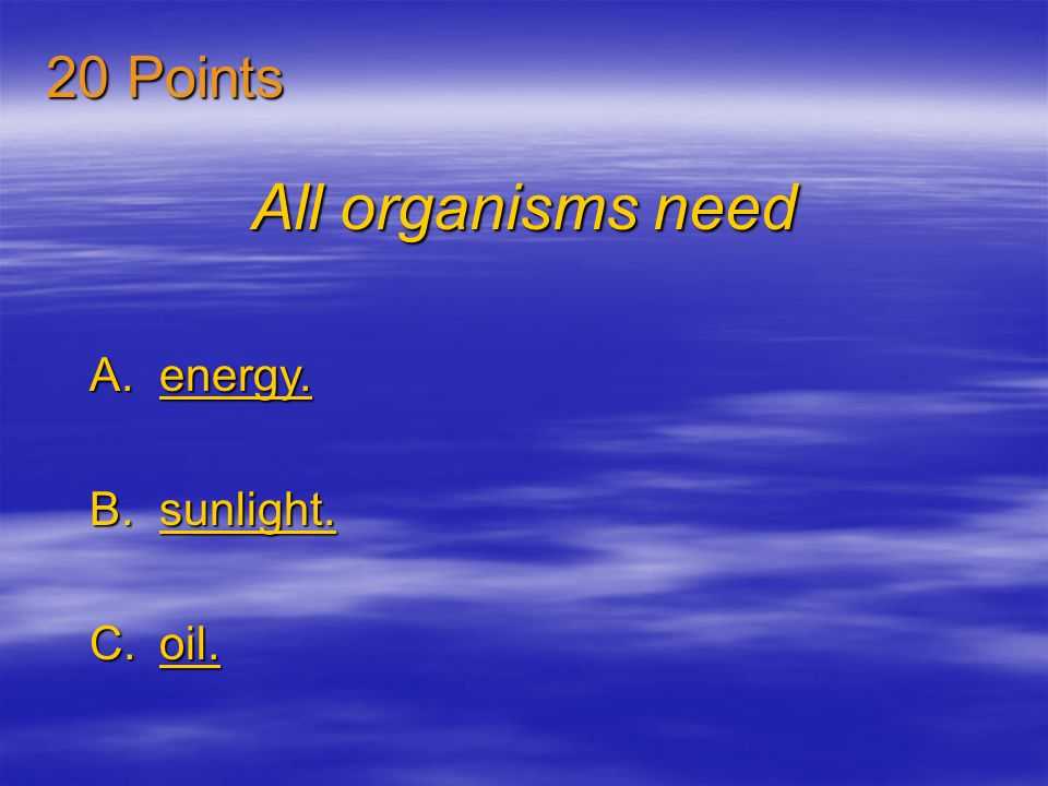 20 Points All organisms need energy. sunlight. oil.