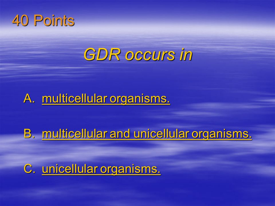 GDR occurs in 40 Points multicellular organisms.
