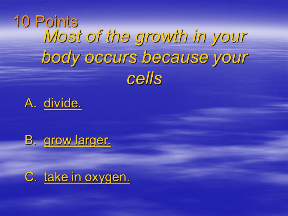 Most of the growth in your body occurs because your cells