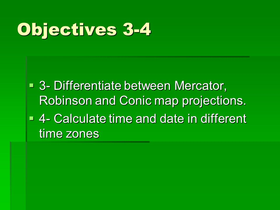 Objectives 3-4 3- Differentiate between Mercator, Robinson and Conic map projections.