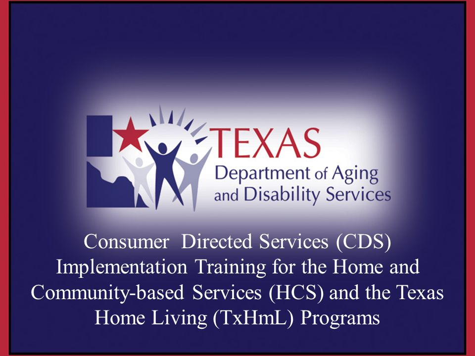 Consumer Directed Services (CDS) Implementation Training for the Home and Community-based Services (HCS) and the Texas Home Living (TxHmL) Programs