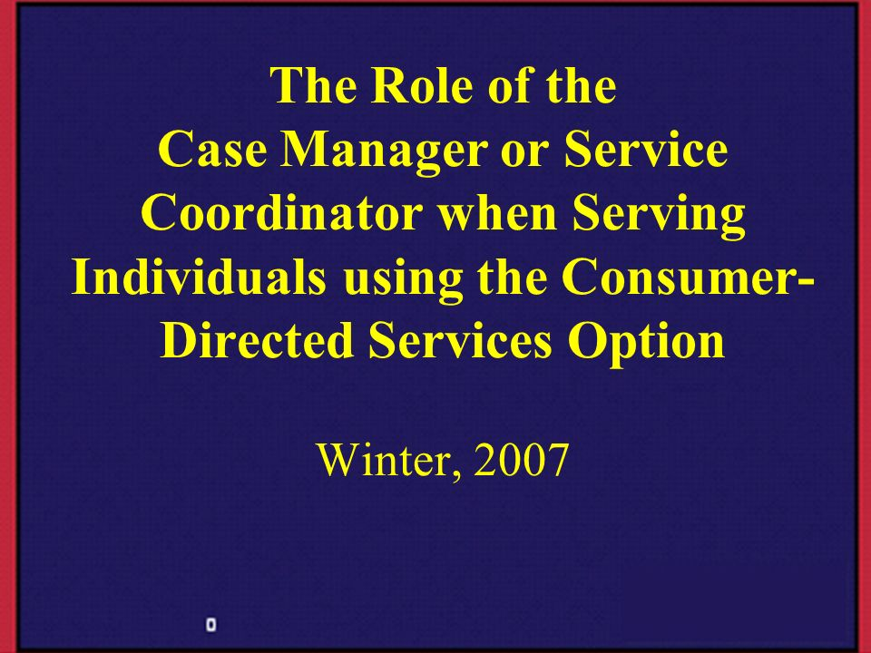 The Role of the Case Manager or Service Coordinator when Serving Individuals using the Consumer-Directed Services Option Winter, 2007