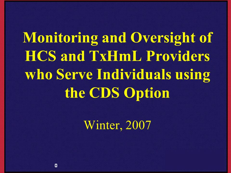 Monitoring and Oversight of HCS and TxHmL Providers who Serve Individuals using the CDS Option Winter, 2007
