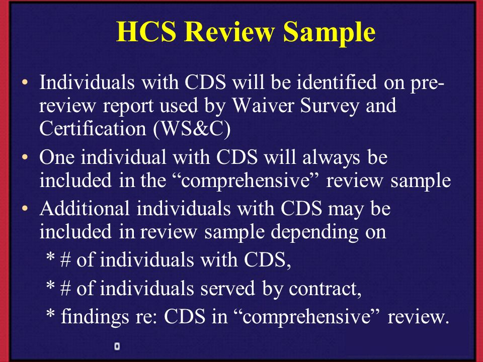 HCS Review Sample Individuals with CDS will be identified on pre-review report used by Waiver Survey and Certification (WS&C)