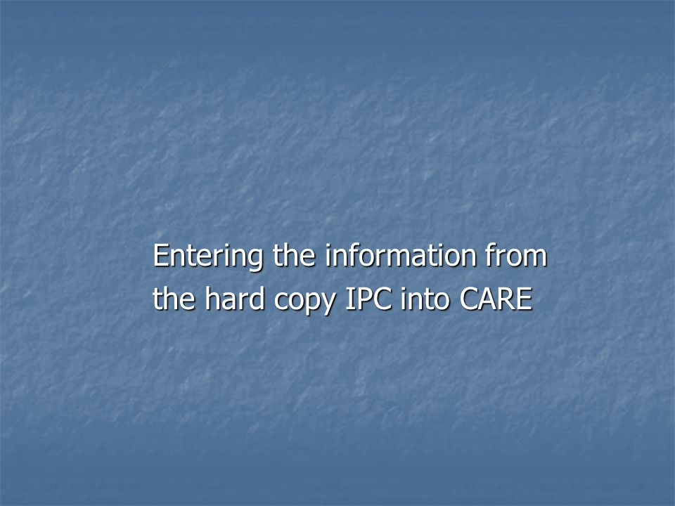 Entering the information from the hard copy IPC into CARE