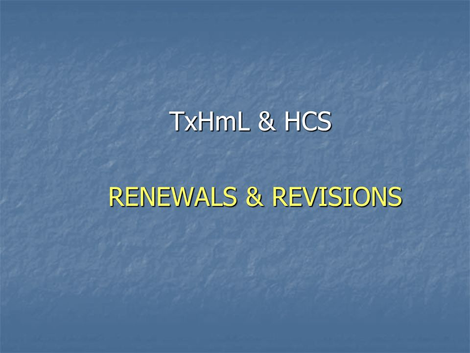 RENEWALS & REVISIONS TxHmL & HCS