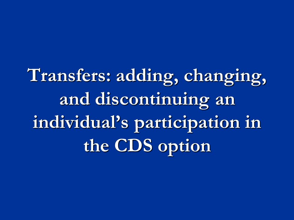 Transfers: adding, changing, and discontinuing an individual's participation in the CDS option