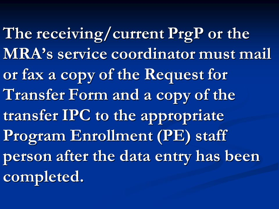The receiving/current PrgP or the MRA's service coordinator must mail or fax a copy of the Request for Transfer Form and a copy of the transfer IPC to the appropriate Program Enrollment (PE) staff person after the data entry has been completed.