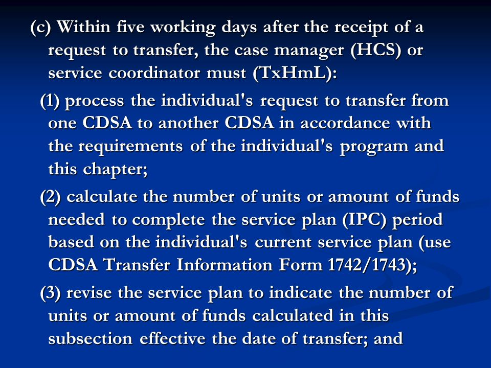 (c) Within five working days after the receipt of a request to transfer, the case manager (HCS) or service coordinator must (TxHmL):