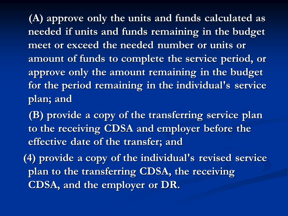(A) approve only the units and funds calculated as needed if units and funds remaining in the budget meet or exceed the needed number or units or amount of funds to complete the service period, or approve only the amount remaining in the budget for the period remaining in the individual s service plan; and