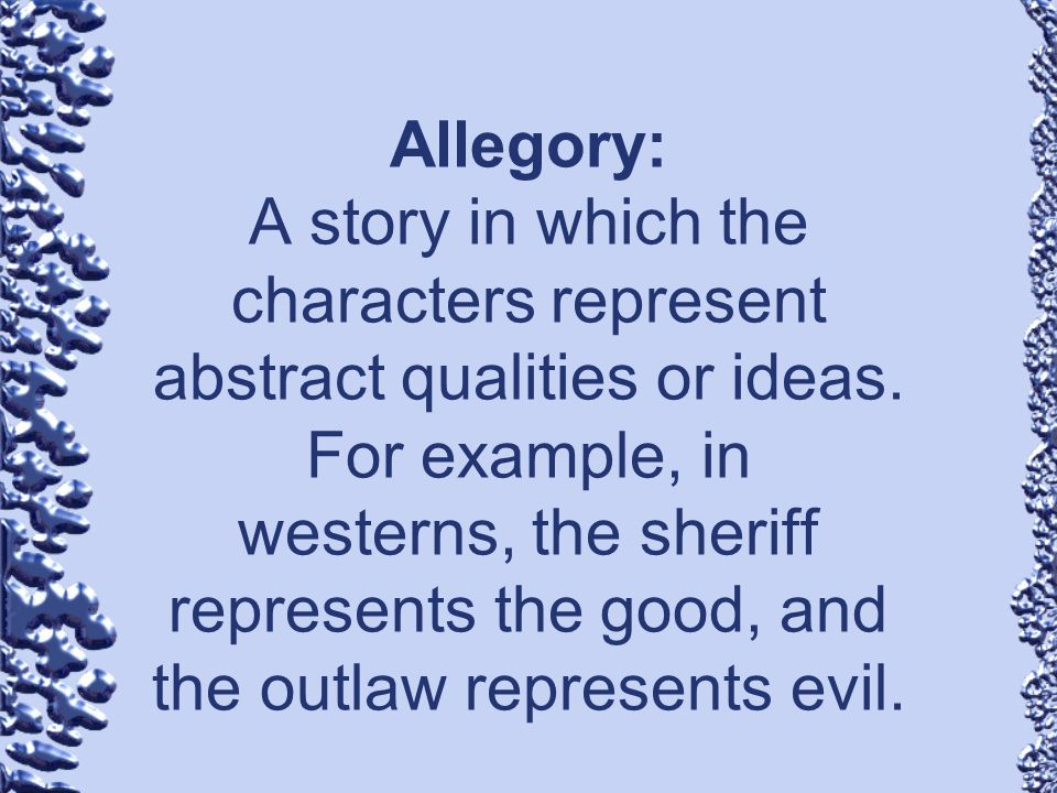 Allegory: A story in which the characters represent abstract qualities or ideas.