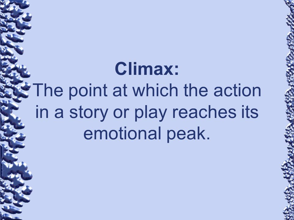 Climax: The point at which the action in a story or play reaches its emotional peak.