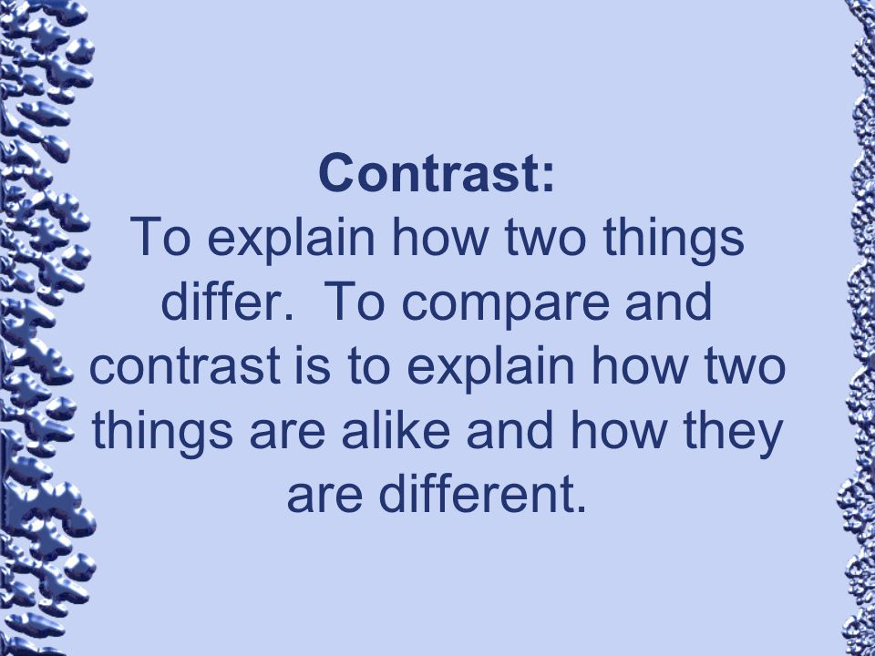 Contrast: To explain how two things differ