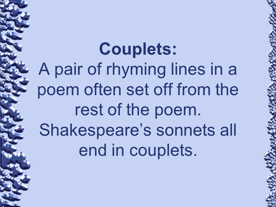 Couplets: A pair of rhyming lines in a poem often set off from the rest of the poem.