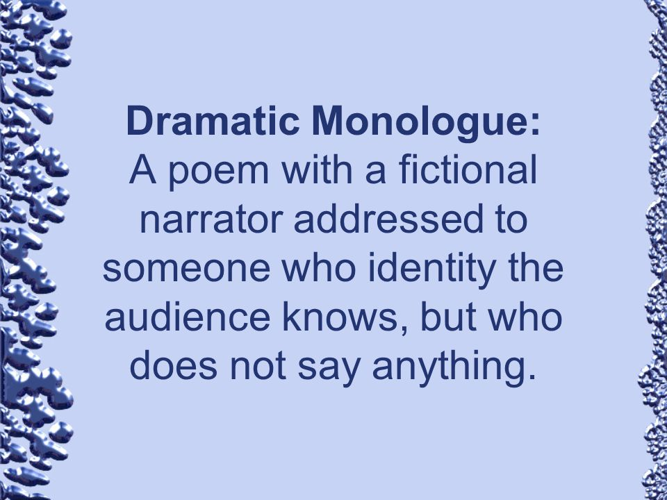 Dramatic Monologue: A poem with a fictional narrator addressed to someone who identity the audience knows, but who does not say anything.