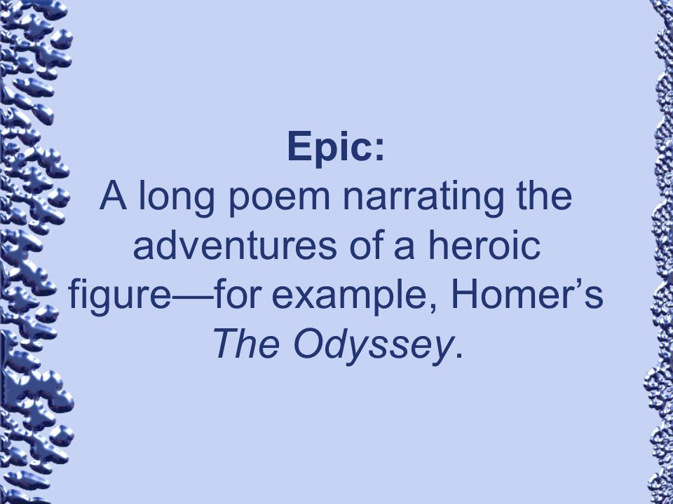 Epic: A long poem narrating the adventures of a heroic figure—for example, Homer's The Odyssey.