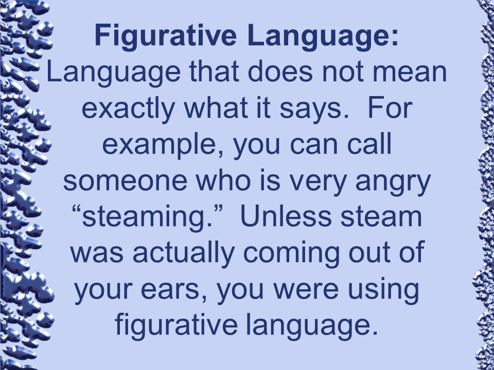 Figurative Language: Language that does not mean exactly what it says