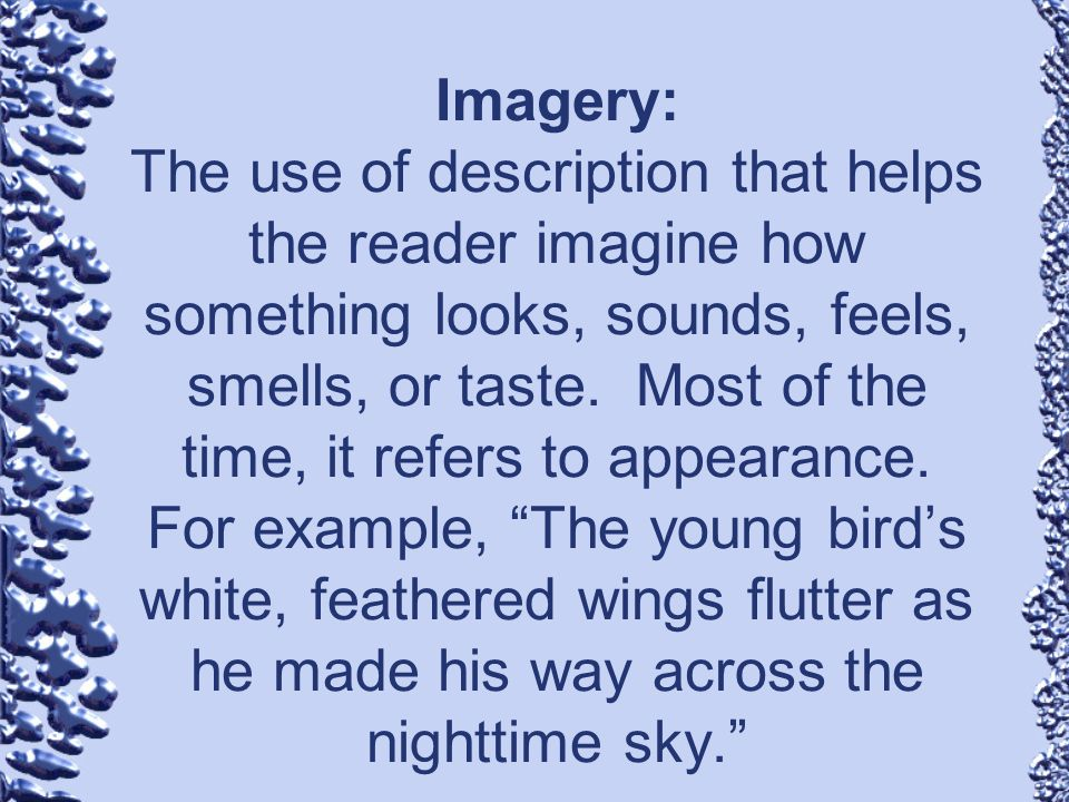 Imagery: The use of description that helps the reader imagine how something looks, sounds, feels, smells, or taste.