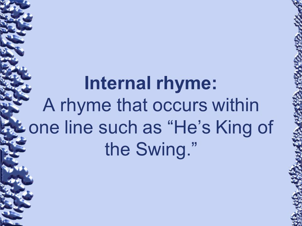 Internal rhyme: A rhyme that occurs within one line such as He's King of the Swing.