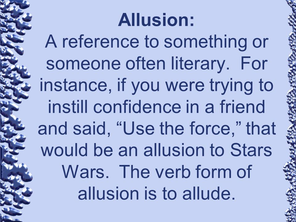 Allusion: A reference to something or someone often literary