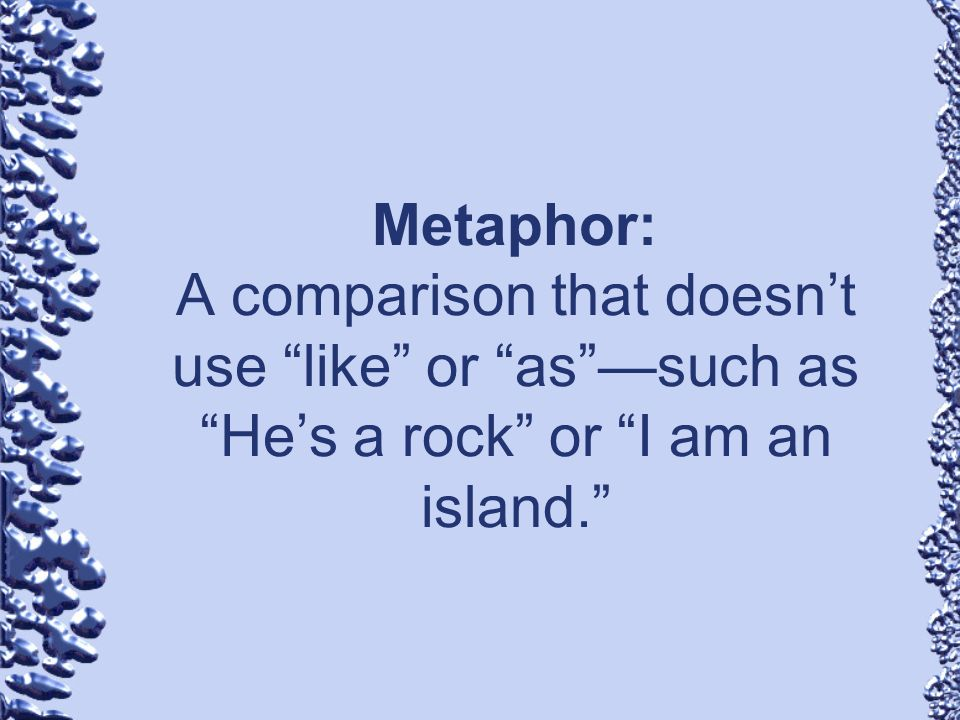Metaphor: A comparison that doesn't use like or as —such as He's a rock or I am an island.