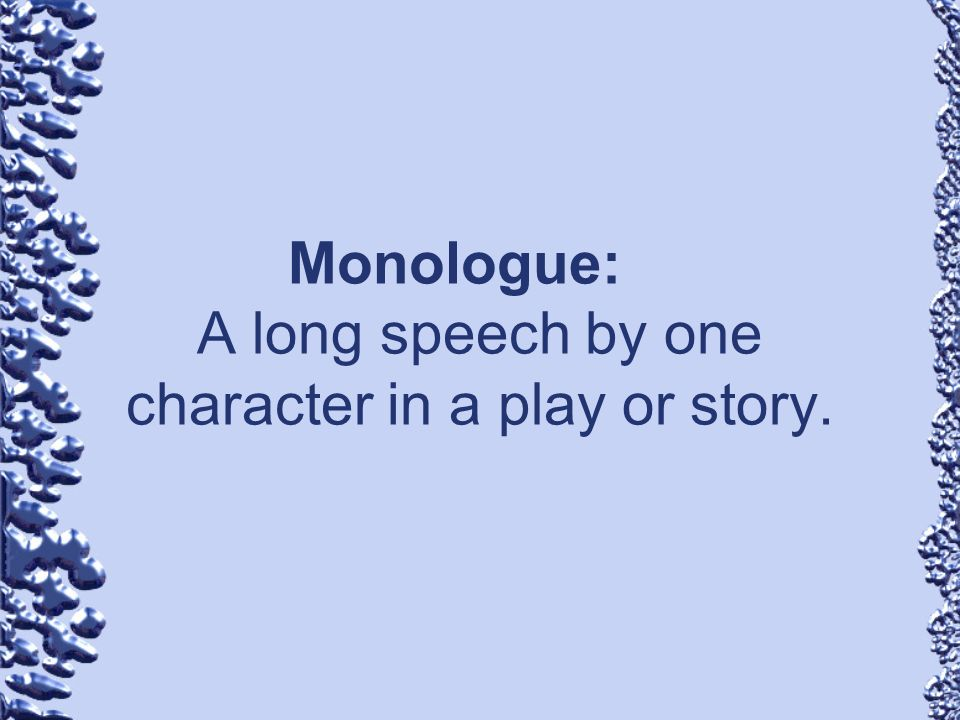 Monologue: A long speech by one character in a play or story.